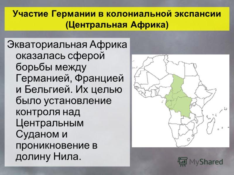 Участие Германии в колониальной экспансии (Центральная Африка) Экваториальная Африка оказалась сферой борьбы между Германией, Францией и Бельгией. Их целью было установление контроля над Центральным Суданом и проникновение в долину Нила.