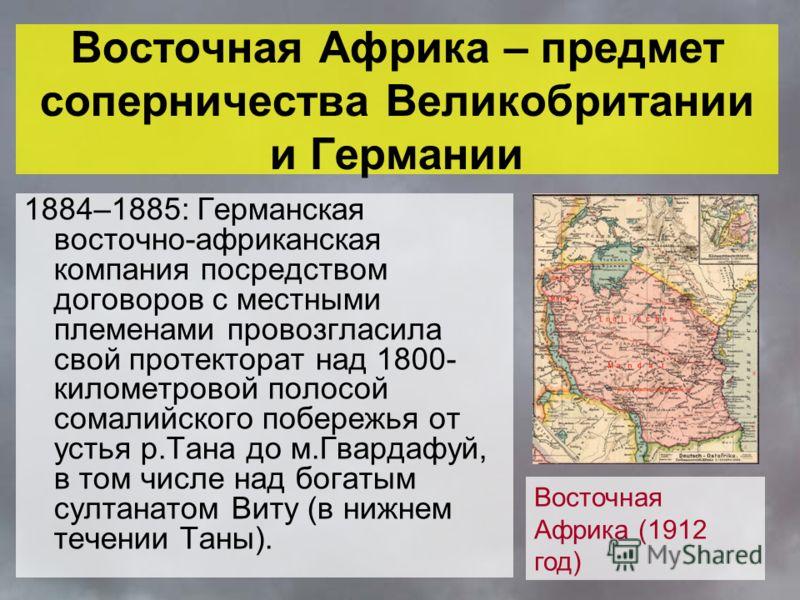 Восточная Африка – предмет соперничества Великобритании и Германии 1884–1885: Германская восточно-африканская компания посредством договоров с местными племенами провозгласила свой протекторат над 1800- километровой полосой сомалийского побережья от
