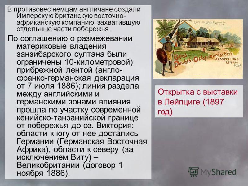 В противовес немцам англичане создали Имперскую британскую восточно- африканскую компанию, захватившую отдельные части побережья. По соглашению о размежевании материковые владения занзибарского султана были ограничены 10-километровой) прибрежной лент
