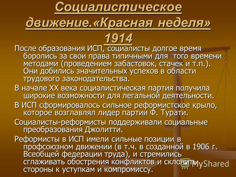 Социалистическое движение.«Красная неделя» 1914 После образования ИСП, социалисты долгое время боролись за свои права типичными для того времени методами (проведением забастовок, стачек и т.п.). Они добились значительных успехов в области трудового з