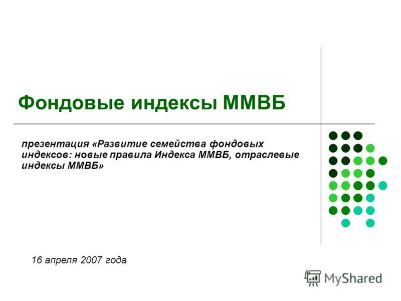 Фондовые индексы ММВБ презентация «Развитие семейства фондовых индексов: новые правила Индекса ММВБ, отраслевые индексы ММВБ» 16 апреля 2007 года