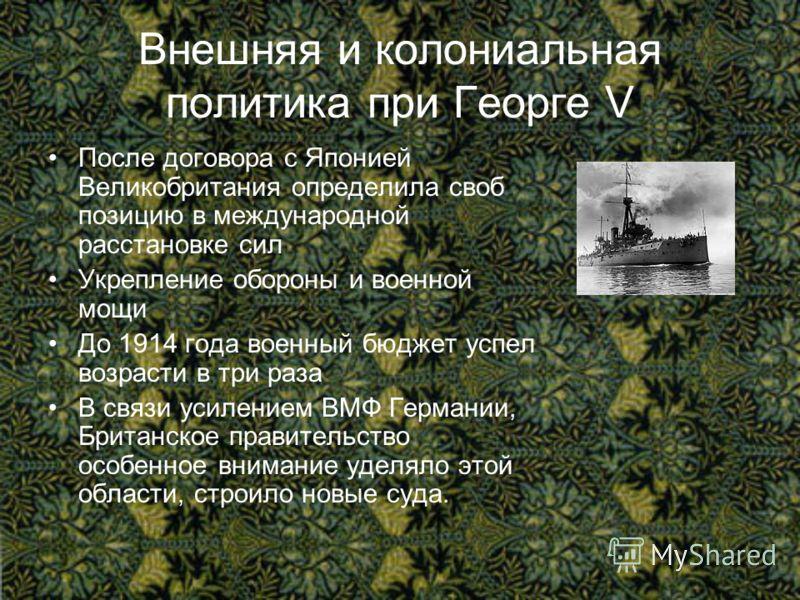 Внешняя и колониальная политика при Георге V После договора с Японией Великобритания определила своб позицию в международной расстановке сил Укрепление обороны и военной мощи До 1914 года военный бюджет успел возрасти в три раза В связи усилением ВМФ