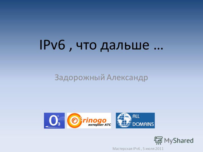 IPv6, что дальше … Задорожный Александр Мастерская IPv6, 5 июля 2011