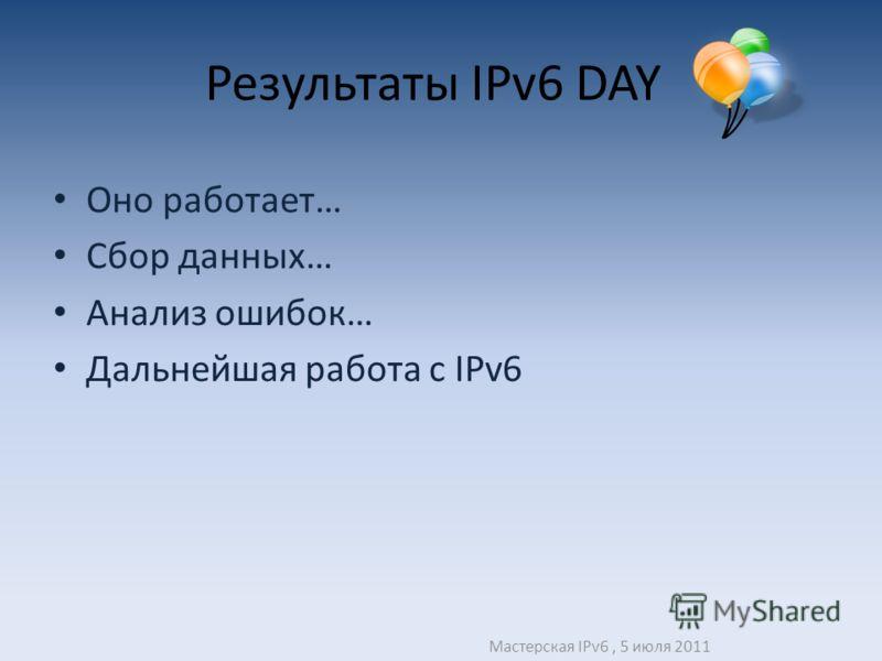Результаты IPv6 DAY Оно работает… Сбор данных… Анализ ошибок… Дальнейшая работа с IPv6 Мастерская IPv6, 5 июля 2011