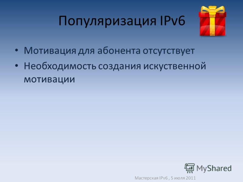 Популяризация IPv6 Мотивация для абонента отсутствует Необходимость создания искуственной мотивации Мастерская IPv6, 5 июля 2011