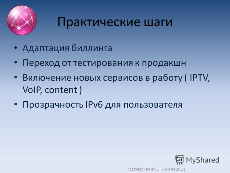 Практические шаги Адаптация биллинга Переход от тестирования к продакшн Включение новых сервисов в работу ( IPTV, VoIP, content ) Прозрачность IPv6 для пользователя Мастерская IPv6, 5 июля 2011