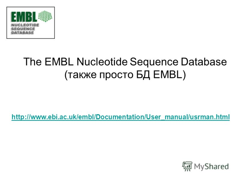 The EMBL Nucleotide Sequence Database (также просто БД EMBL) http://www.ebi.ac.uk/embl/Documentation/User_manual/usrman.html