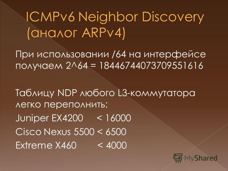 При использовании /64 на интерфейсе получаем 2^64 = 18446744073709551616 Таблицу NDP любого L3-коммутатора легко переполнить: Juniper EX4200 < 16000 Cisco Nexus 5500 < 6500 Extreme X460 < 4000