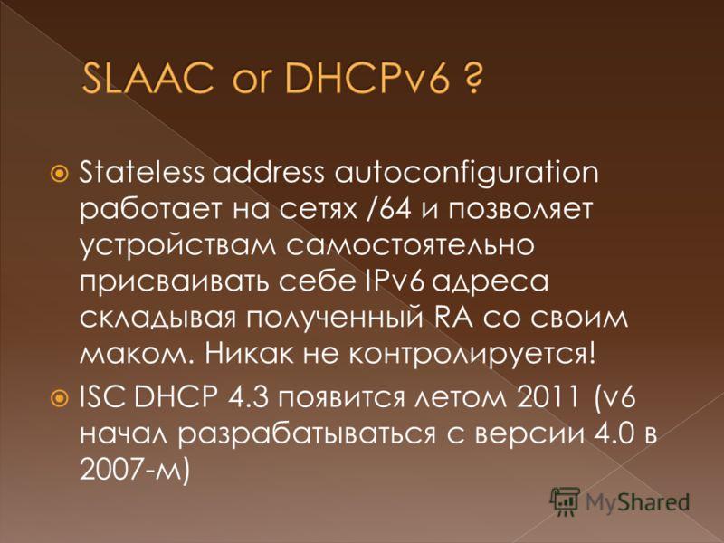 Stateless address autoconfiguration работает на сетях /64 и позволяет устройствам самостоятельно присваивать себе IPv6 адреса складывая полученный RA со своим маком. Никак не контролируется! ISC DHCP 4.3 появится летом 2011 (v6 начал разрабатываться