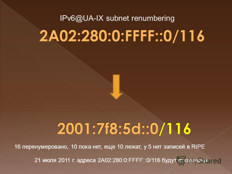 21 июля 2011 г. адреса 2A02:280:0:FFFF::0/116 будут отключены IPv6@UA-IX subnet renumbering 16 перенумеровано, 10 пока нет, еще 10 лежат, у 5 нет записей в RIPE