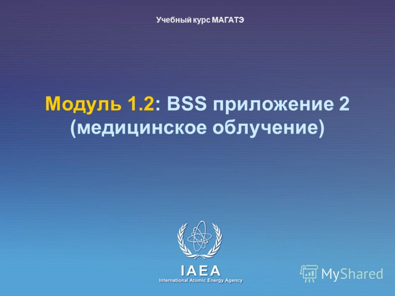 IAEA International Atomic Energy Agency Moдуль 1.2: BSS приложение 2 (медицинское облучение) Учебный курс МАГАТЭ