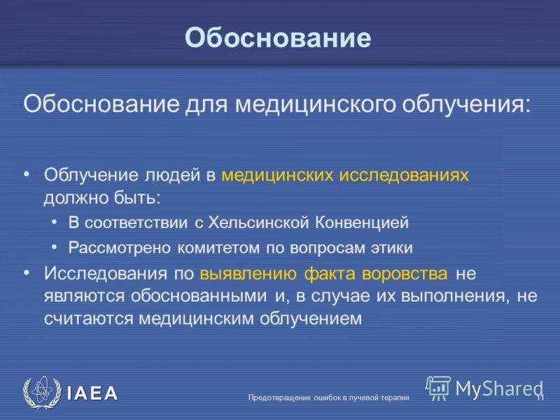 IAEA Предотвращение ошибок в лучевой терапии11 Обоснование для медицинского облучения: Облучение людей в медицинских исследованиях должно быть: В соответствии с Хельсинской Конвенцией Рассмотрено комитетом по вопросам этики Исследования по выявлению