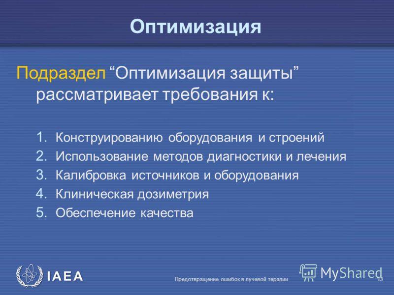IAEA Предотвращение ошибок в лучевой терапии13 Oптимизация Подраздел Оптимизация защиты рассматривает требования к: 1. Конструированию оборудования и строений 2. Использование методов диагностики и лечения 3. Калибровка источников и оборудования 4. К