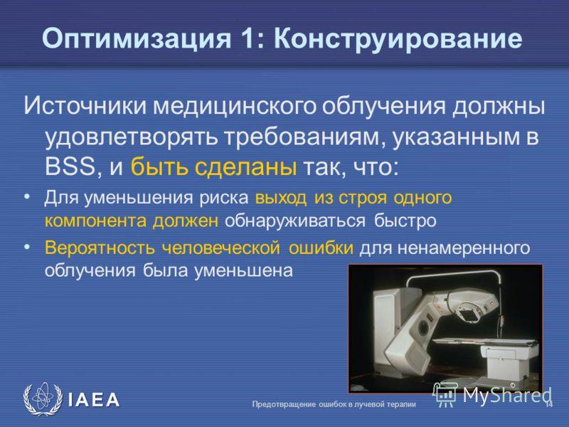 IAEA Предотвращение ошибок в лучевой терапии14 Oптимизация 1: Конструирование Источники медицинского облучения должны удовлетворять требованиям, указанным в BSS, и быть сделаны так, что: Для уменьшения риска выход из строя одного компонента должен об