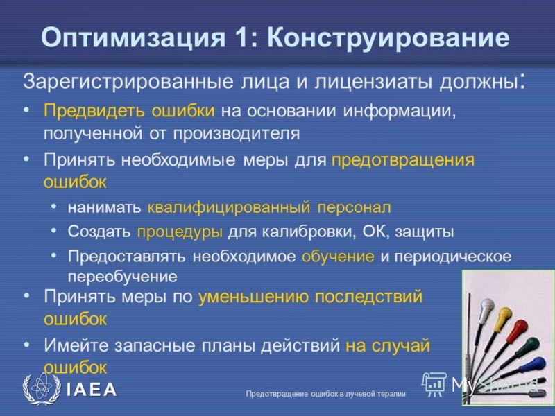 IAEA Предотвращение ошибок в лучевой терапии15 Зарегистрированные лица и лицензиаты должны : Предвидеть ошибки на основании информации, полученной от производителя Принять необходимые меры для предотвращения ошибок нанимать квалифицированный персонал