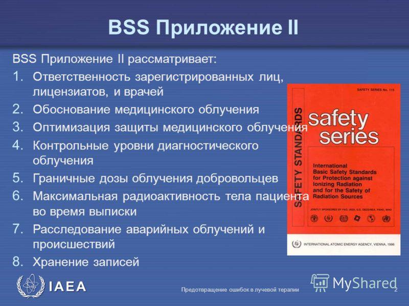 IAEA Предотвращение ошибок в лучевой терапии2 BSS Приложение II BSS Приложение II рассматривает: 1. Ответственность зарегистрированных лиц, лицензиатов, и врачей 2. Обоснование медицинского облучения 3. Оптимизация защиты медицинского облучения 4. Ко
