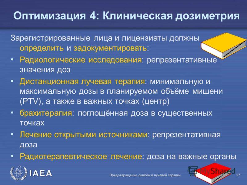 IAEA Предотвращение ошибок в лучевой терапии27 Oптимизация 4: Клиническая дозиметрия Зарегистрированные лица и лицензиаты должны определить и задокументировать: Радиологические исследования: репрезентативные значения доз Дистанционная лучевая терапия