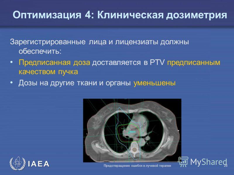 IAEA Предотвращение ошибок в лучевой терапии28 Зарегистрированные лица и лицензиаты должны обеспечить: Предписанная доза доставляется в PTV предписанным качеством пучка Дозы на другие ткани и органы уменьшены Oптимизация 4: Клиническая дозиметрия