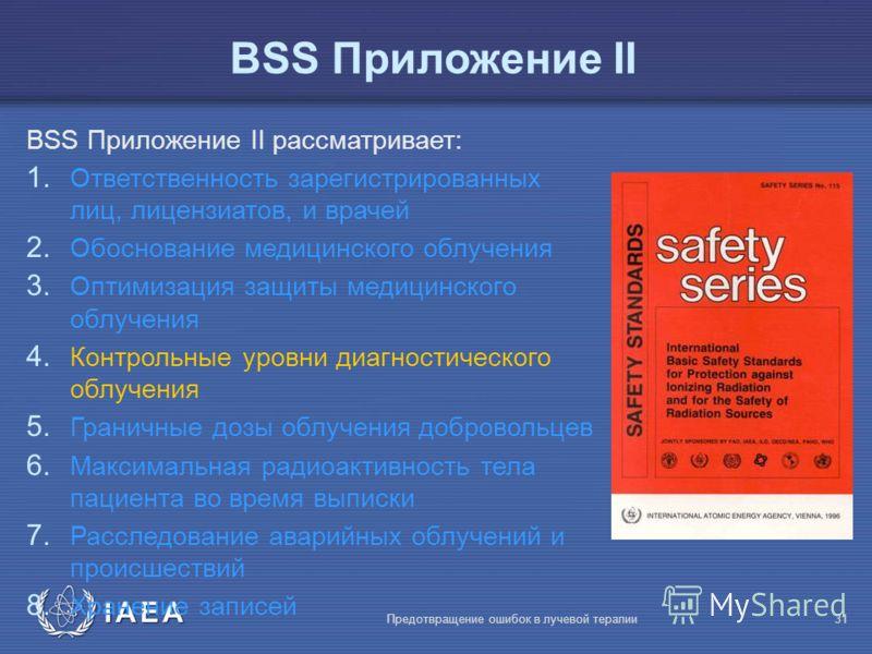 IAEA Предотвращение ошибок в лучевой терапии31 BSS Приложение II BSS Приложение II рассматривает: 1. Ответственность зарегистрированных лиц, лицензиатов, и врачей 2. Обоснование медицинского облучения 3. Оптимизация защиты медицинского облучения 4. К