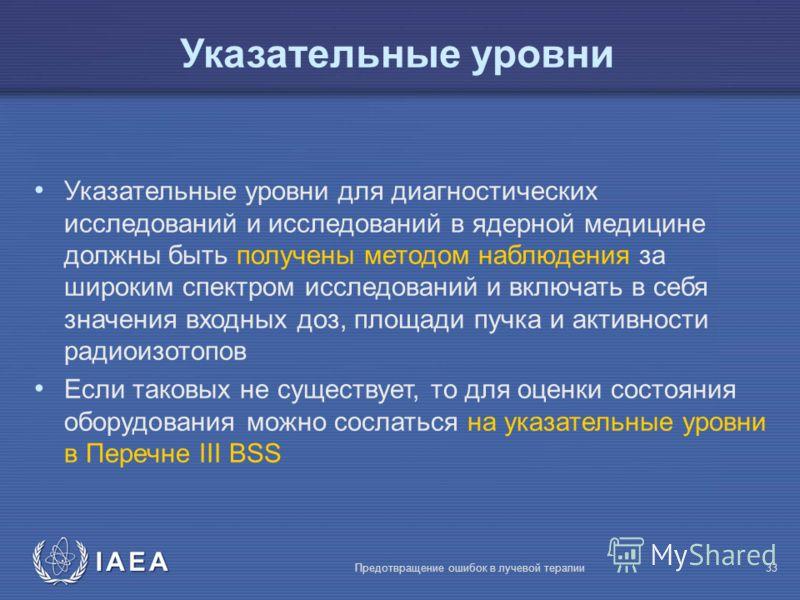 IAEA Предотвращение ошибок в лучевой терапии33 Указательные уровни для диагностических исследований и исследований в ядерной медицине должны быть получены методом наблюдения за широким спектром исследований и включать в себя значения входных доз, пло
