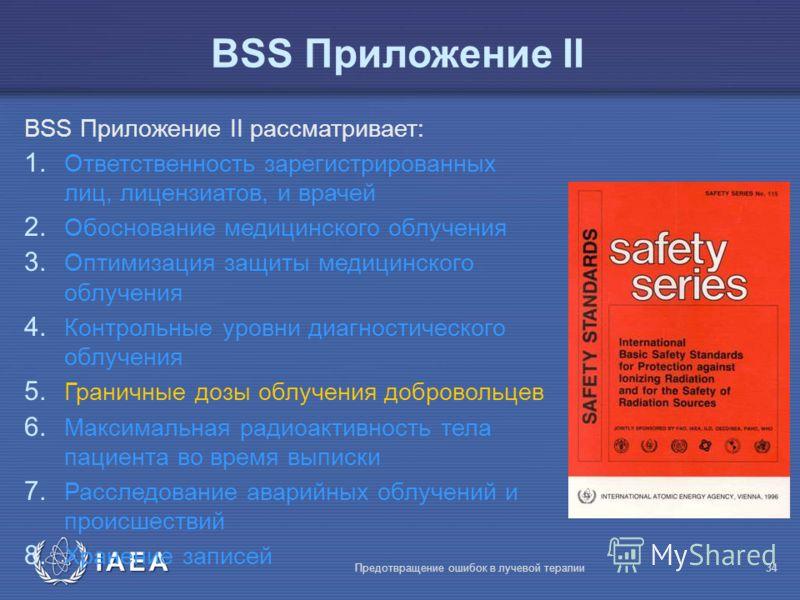IAEA Предотвращение ошибок в лучевой терапии34 BSS Приложение II BSS Приложение II рассматривает: 1. Ответственность зарегистрированных лиц, лицензиатов, и врачей 2. Обоснование медицинского облучения 3. Оптимизация защиты медицинского облучения 4. К