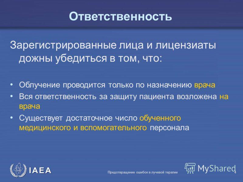 IAEA Предотвращение ошибок в лучевой терапии4 Ответственность Зарегистрированные лица и лицензиаты дожны убедиться в том, что: Облучение проводится только по назначению врача Вся ответственность за защиту пациента возложена на врача Существует достат