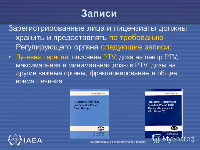 IAEA Предотвращение ошибок в лучевой терапии45 Записи Зарегистрированные лица и лицензиаты должны хранить и предоставлять по требованию Регулирующего органа следующие записи: Лучевая терапия: описание PTV, доза на центр PTV, максимальная и минимальна