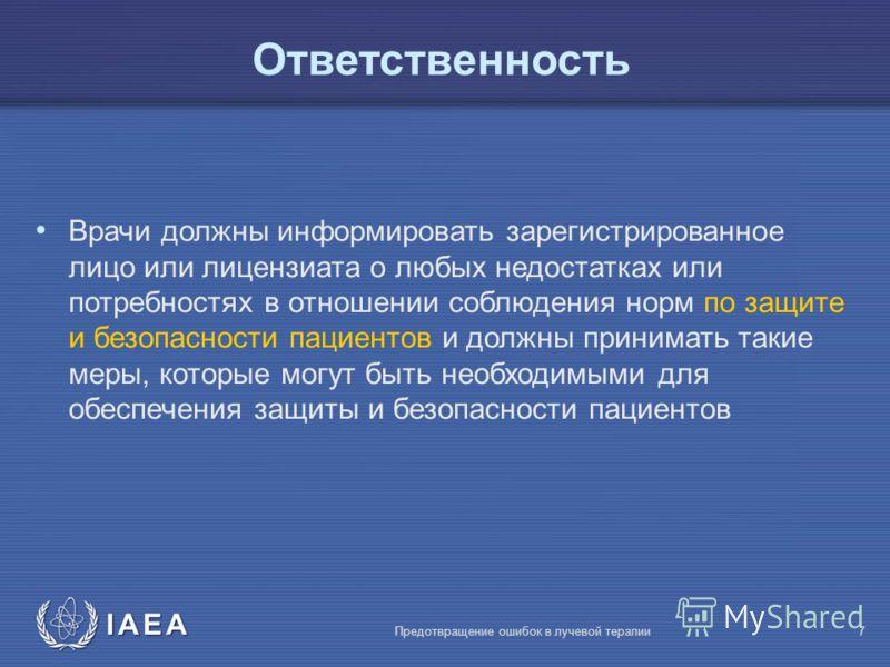 IAEA Предотвращение ошибок в лучевой терапии7 Врачи должны информировать зарегистрированное лицо или лицензиата о любых недостатках или потребностях в отношении соблюдения норм по защите и безопасности пациентов и должны принимать такие меры, которые