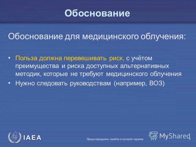 IAEA Предотвращение ошибок в лучевой терапии9 Обоснование Обоснование для медицинского облучения: Польза должна перевешивать риск, с учётом преимущества и риска доступных альтернативных методик, которые не требуют медицинского облучения Нужно следова