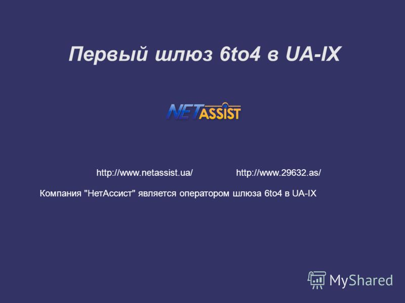 Первый шлюз 6to4 в UA-IX http://www.netassist.ua/ http://www.29632.as/ Компания НетАссист является оператором шлюза 6to4 в UA-IX