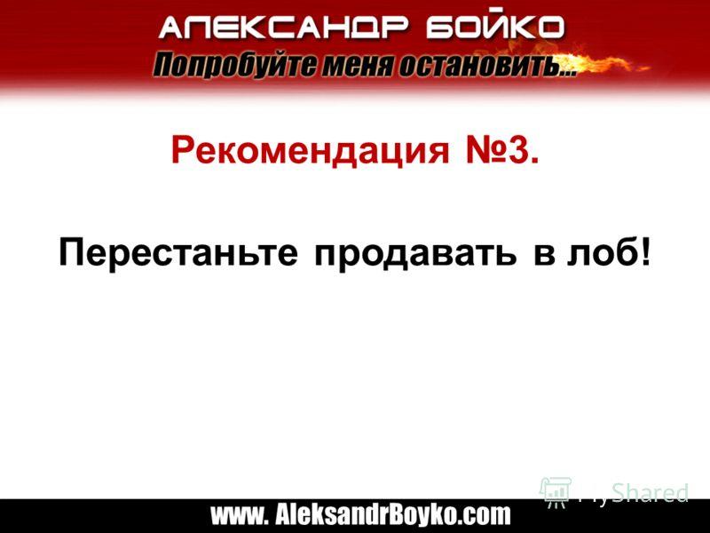 www. AleksandrBoyko.com Рекомендация 3. Перестаньте продавать в лоб!