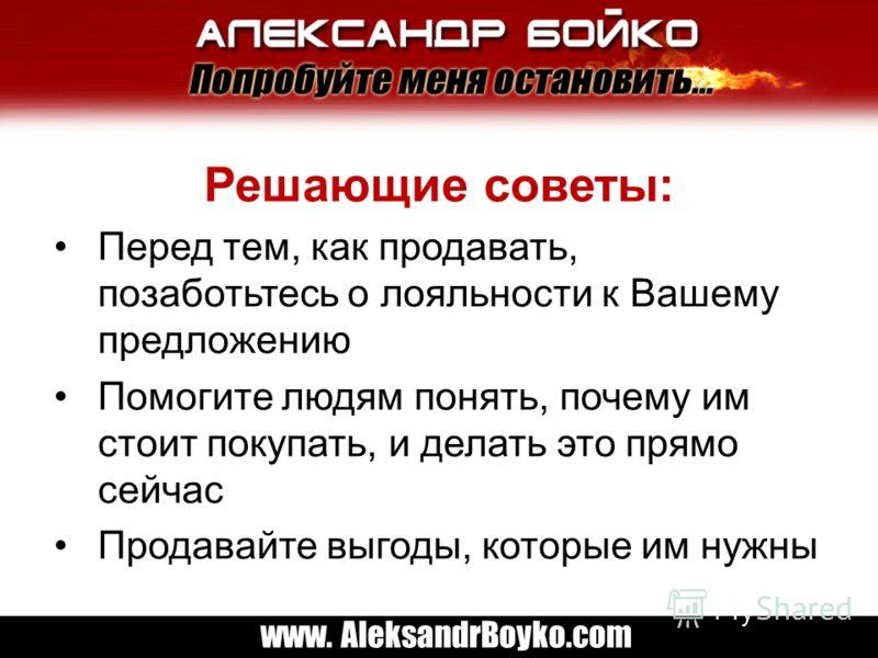 www. AleksandrBoyko.com Решающие советы: Перед тем, как продавать, позаботьтесь о лояльности к Вашему предложению Помогите людям понять, почему им стоит покупать, и делать это прямо сейчас Продавайте выгоды, которые им нужны