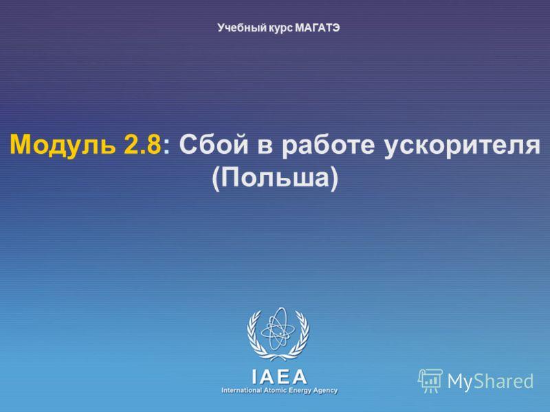 IAEA International Atomic EnerГр Agency Moдуль 2.8: Сбой в работе ускорителя (Польша) Учебный курс МАГАТЭ
