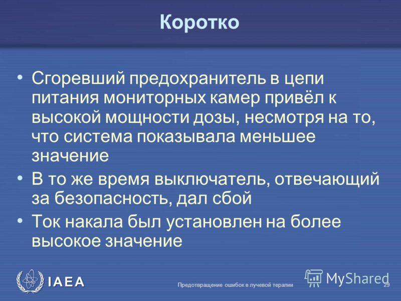 IAEA Предотвращение ошибок в лучевой терапии29 Коротко Сгоревший предохранитель в цепи питания мониторных камер привёл к высокой мощности дозы, несмотря на то, что система показывала меньшее значение В то же время выключатель, отвечающий за безопасно