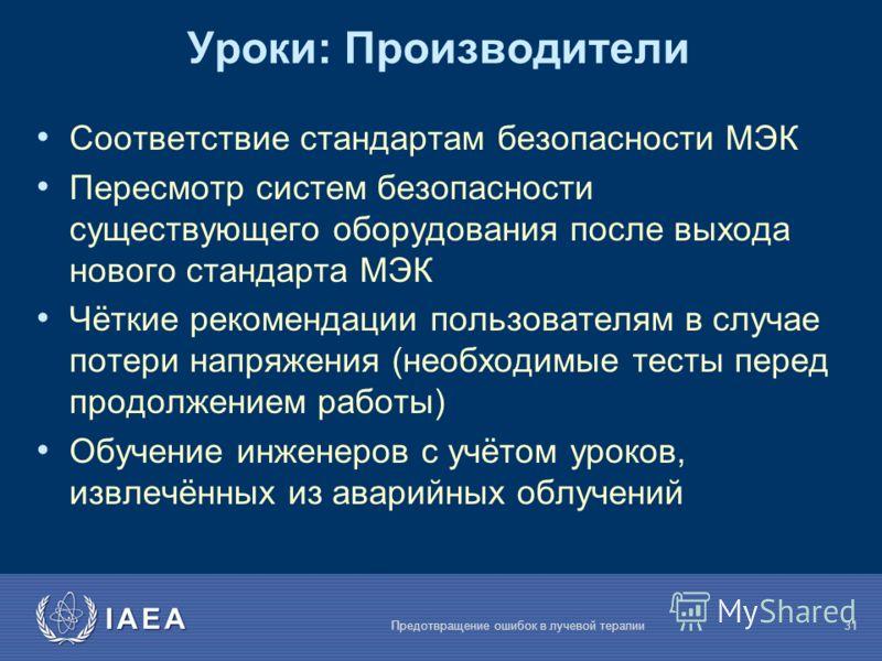 IAEA Предотвращение ошибок в лучевой терапии31 Уроки: Производители Соответствие стандартам безопасности МЭК Пересмотр систем безопасности существующего оборудования после выхода нового стандарта МЭК Чёткие рекомендации пользователям в случае потери