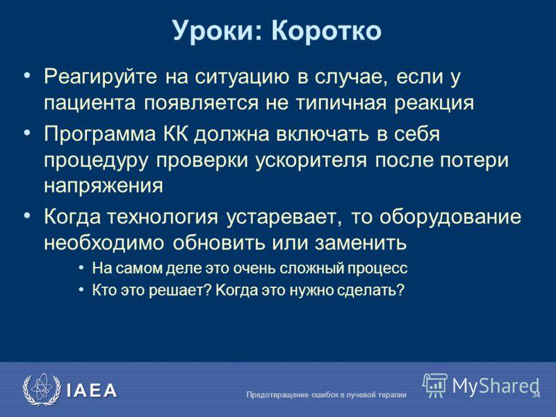 IAEA Предотвращение ошибок в лучевой терапии34 Уроки: Коротко Реагируйте на ситуацию в случае, если у пациента появляется не типичная реакция Программа КК должна включать в себя процедуру проверки ускорителя после потери напряжения Когда технология у