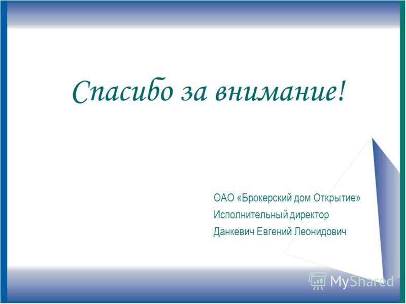 Спасибо за внимание! ОАО «Брокерский дом Открытие» Исполнительный директор Данкевич Евгений Леонидович