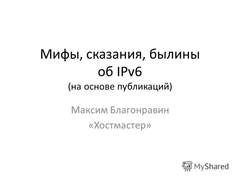 Мифы, сказания, былины об IPv6 (на основе публикаций) Максим Благонравин «Хостмастер»