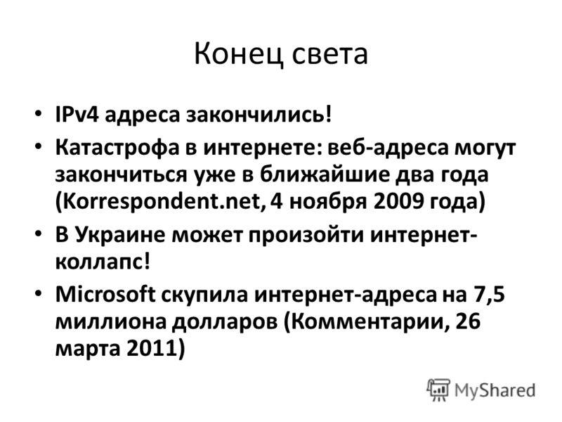 Конец света IPv4 адреса закончились! Катастрофа в интернете: веб-адреса могут закончиться уже в ближайшие два года (Korrespondent.net, 4 ноября 2009 года) В Украине может произойти интернет- коллапс! Microsoft скупила интернет-адреса на 7,5 миллиона