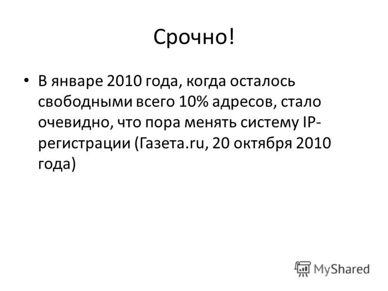 Срочно! В январе 2010 года, когда осталось свободными всего 10% адресов, стало очевидно, что пора менять систему IP- регистрации (Газета.ru, 20 октября 2010 года)
