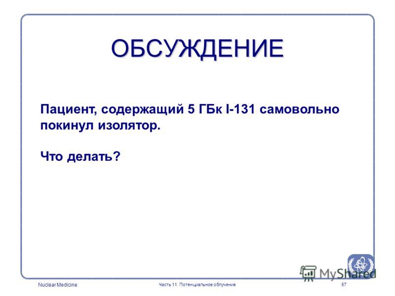 Nuclear Medicine Часть 11. Потенциальное облучение56 ОБСУЖДЕНИЕ Какой тип аварий может произойти в помещении используемом для приготовления радиофармпрепаратов?