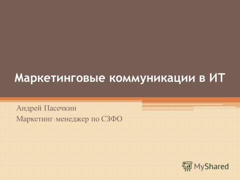 Маркетинговые коммуникации в ИТ Андрей Пасечкин Маркетинг - менеджер по СЗФО