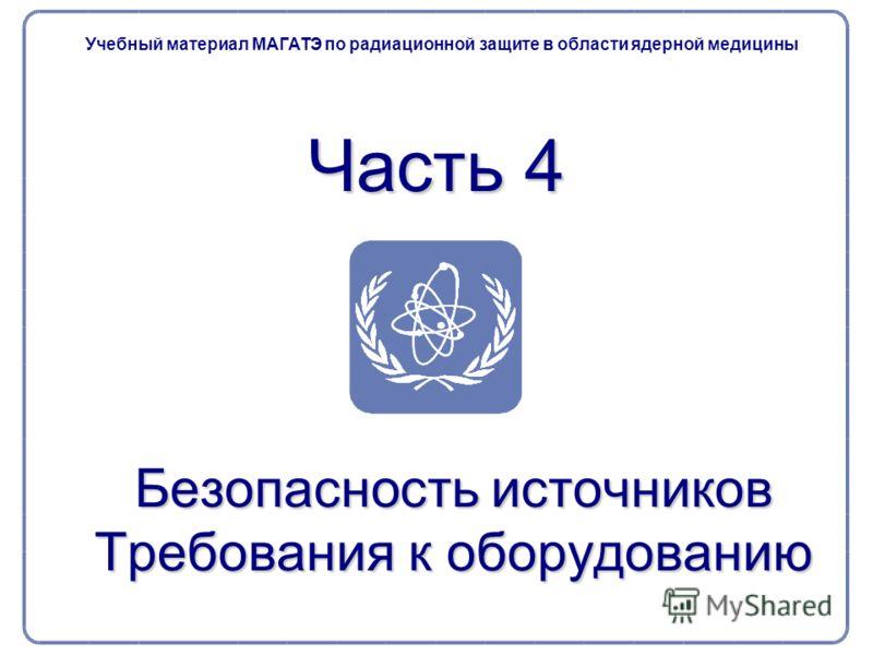 Часть 4 Безопасность источников Требования к оборудованию Учебный материал МАГАТЭ по радиационной защите в области ядерной медицины
