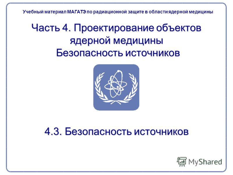 Часть 4. Проектирование объектов ядерной медицины Безопасность источников 4.3. Безопасность источников Учебный материал МАГАТЭ по радиационной защите в области ядерной медицины