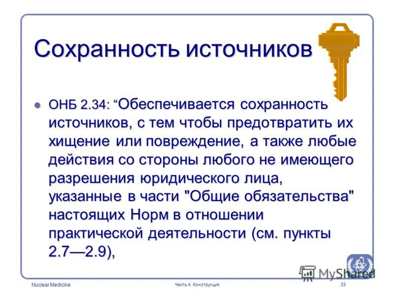 Nuclear Medicine Часть 4. Конструкция33 Сохранность источников l ОНБ 2.34: Обеспечивается сохранность источников, с тем чтобы предотвратить их хищение или повреждение, а также любые действия со стороны любого не имеющего разрешения юридического лица,