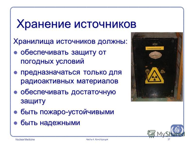 Nuclear Medicine Часть 4. Конструкция37 Хранение источников Хранилища источников должны: l обеспечивать защиту от погодных условий l предназначаться только для радиоактивных материалов l обеспечивать достаточную защиту l быть пожаро-устойчивыми l быт
