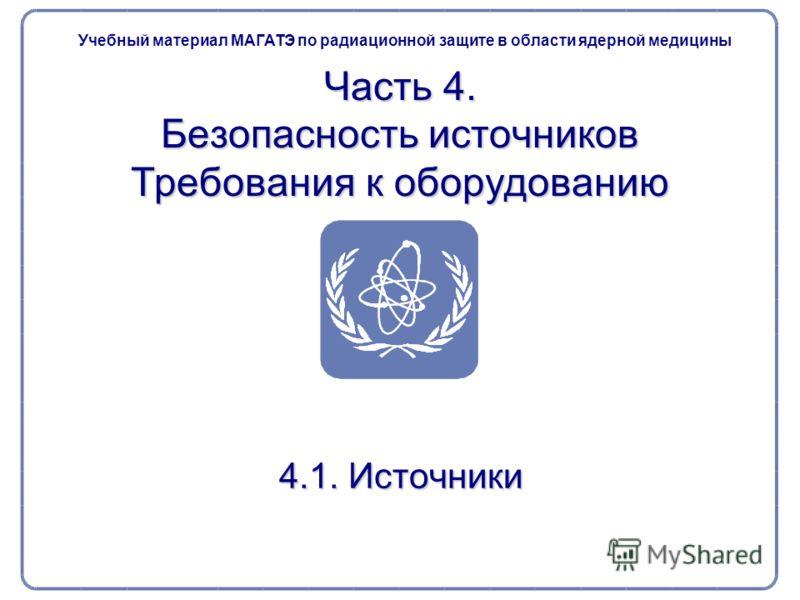 Часть 4. Безопасность источников Требования к оборудованию 4.1. Источники Учебный материал МАГАТЭ по радиационной защите в области ядерной медицины