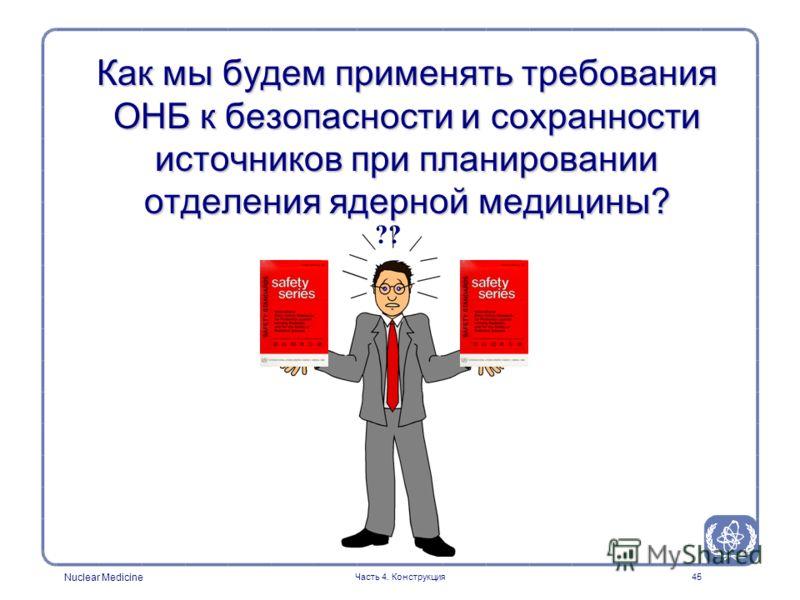 Nuclear Medicine Часть 4. Конструкция45 Как мы будем применять требования ОНБ к безопасности и сохранности источников при планировании отделения ядерной медицины? ??