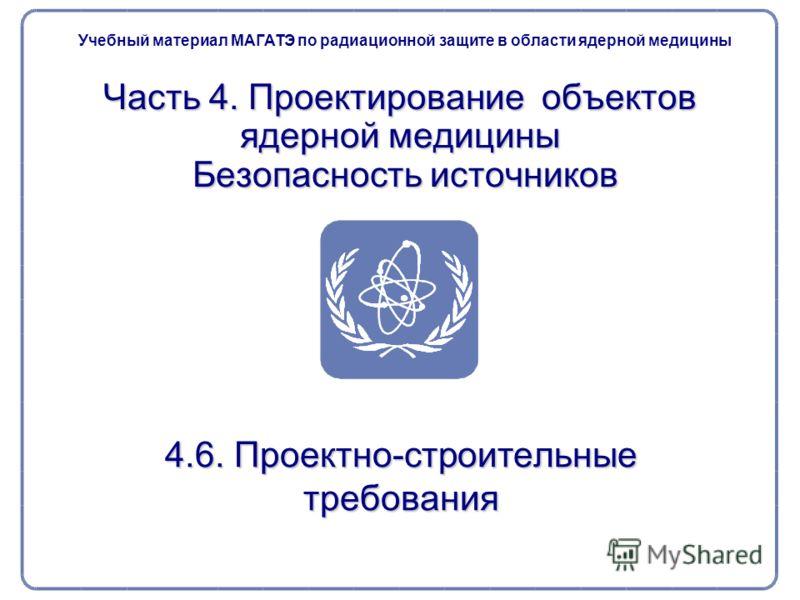 Часть 4. Проектирование объектов ядерной медицины Безопасность источников 4.6. Проектно-строительные требования Учебный материал МАГАТЭ по радиационной защите в области ядерной медицины
