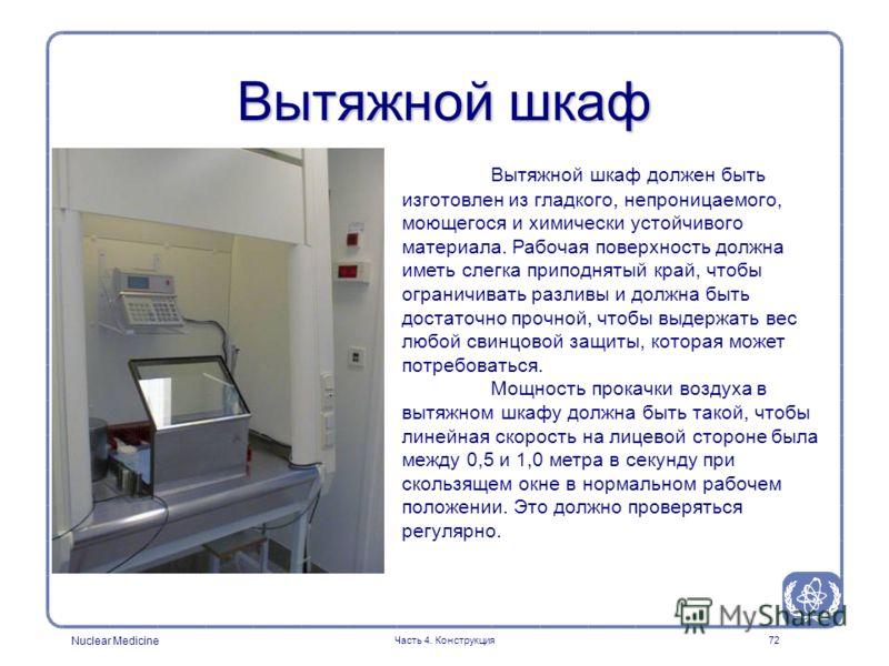 Nuclear Medicine Часть 4. Конструкция72 Вытяжной шкаф Вытяжной шкаф должен быть изготовлен из гладкого, непроницаемого, моющегося и химически устойчивого материала. Рабочая поверхность должна иметь слегка приподнятый край, чтобы ограничивать разливы